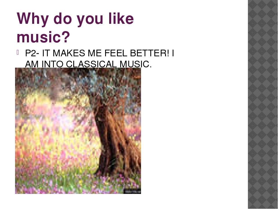 Why do you like music? P2- IT MAKES ME FEEL BETTER! I AM INTO CLASSICAL MUSIC.