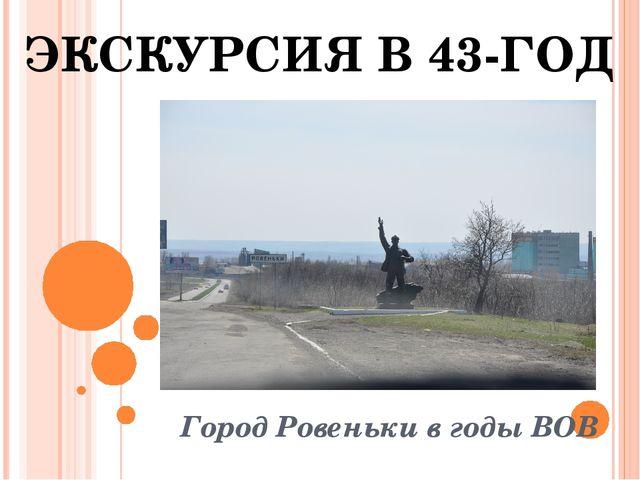 Город Ровеньки в годы ВОВ ЭКСКУРСИЯ В 43-ГОД