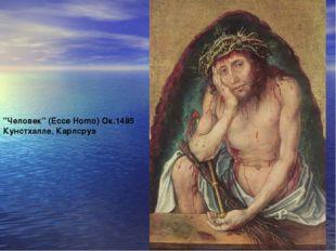 """""""Человек"""" (Ecce Homo) Ок.1495 Кунстхалле, Карлсруэ"""