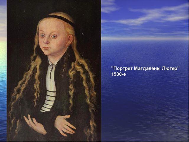 """""""Портрет Магдалены Лютер"""" 1530-е"""