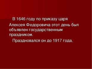 В 1646 году по приказу царя Алексея Федоровича этот день был объявлен госуда