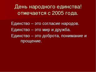 День народного единства! отмечается с 2005 года. Единство – это согласие наро