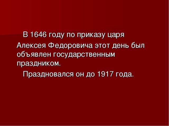 В 1646 году по приказу царя Алексея Федоровича этот день был объявлен госуда...