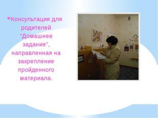 """Консультация для родителей """"Домашнее задание"""", направленная на закрепление пр"""