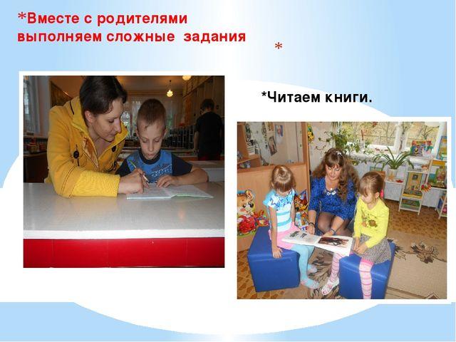 Вместе с родителями выполняем сложные задания *Читаем книги.
