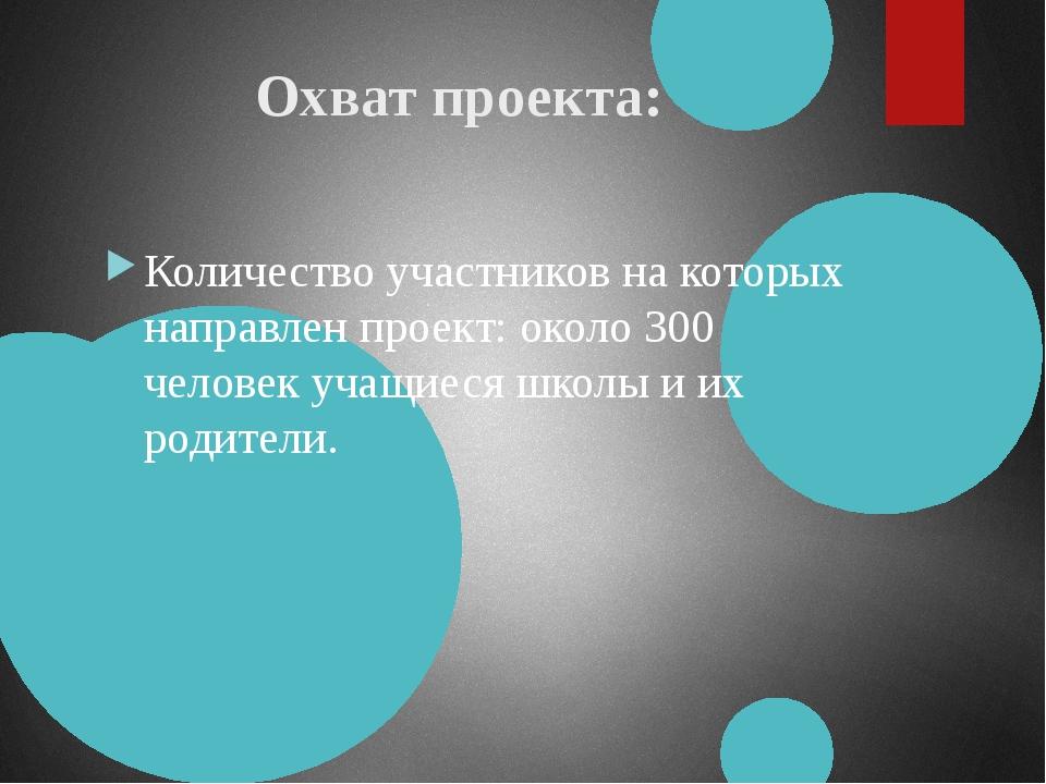 Охват проекта: Количество участников на которых направлен проект: около 300 ч...