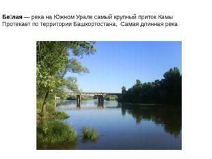 Бе́лая— река наЮжном Уралесамый крупный притокКамы Протекает по территор