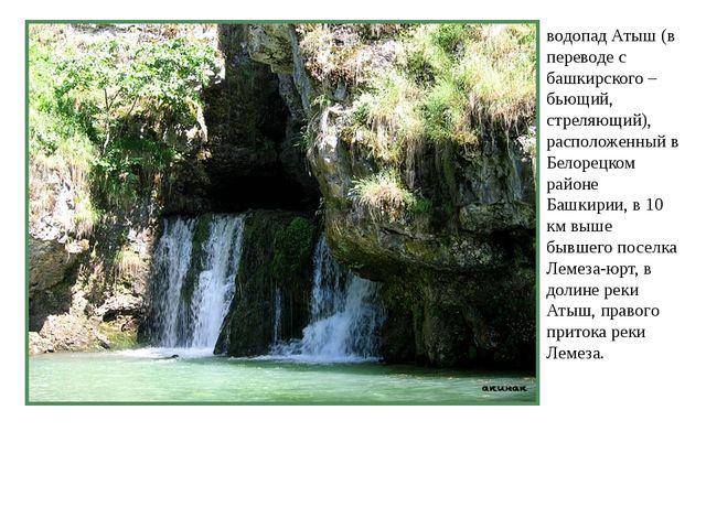 водопад Атыш (в переводе с башкирского – бьющий, стреляющий), расположенный в...