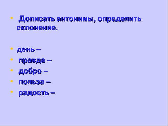 Дописать антонимы, определить склонение. день – правда – добро – польза – ра...