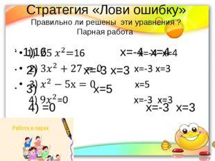 Стратегия «Лови ошибку» Правильно ли решены  эти уравнения ? Парная работа