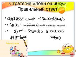 Стратегия «Лови ошибку» Правильный ответ 1)-16=0         х=-4/5  х=4/5  2)