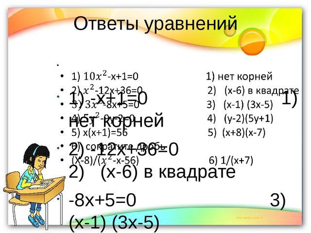 Ответы уравнений                  1) -х+1=0                          1) нет...
