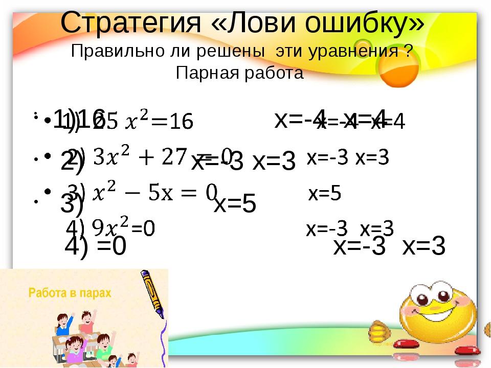 Стратегия «Лови ошибку» Правильно ли решены  эти уравнения ? Парная работа...