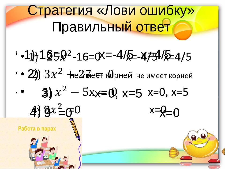 Стратегия «Лови ошибку» Правильный ответ 1)-16=0         х=-4/5  х=4/5  2)...