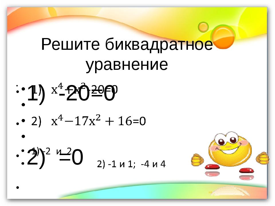 Решите биквадратное уравнение 1)  -20=0                      2)  =0...