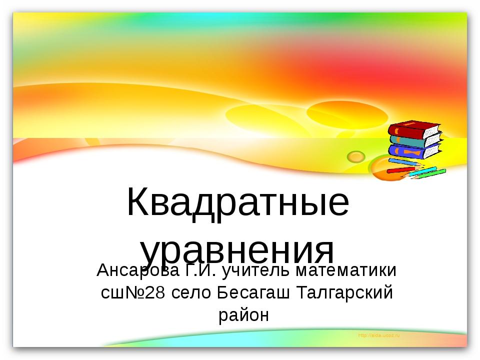 Квадратные уравнения Ансарова Г.И. учитель математики сш№28 село Бесагаш Тал...
