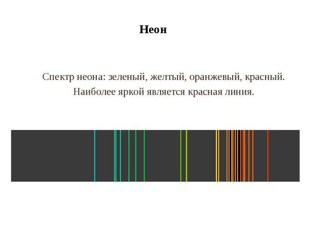 Неон Спектр неона: зеленый, желтый, оранжевый, красный. Наиболее яркой являет...