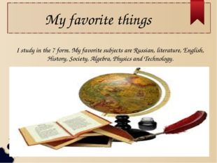 My favorite things I study in the 7 form. My favorite subjects are Russian, l