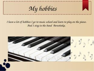 My hobbies I have a lot of hobbies I go to music school and learn to play on