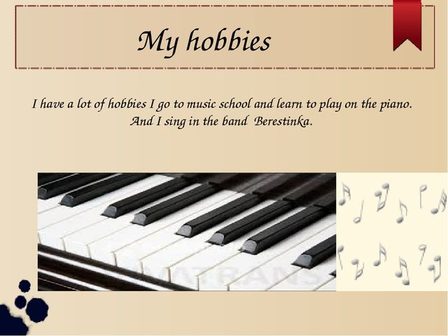 My hobbies I have a lot of hobbies I go to music school and learn to play on...