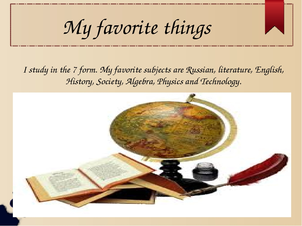 My favorite things I study in the 7 form. My favorite subjects are Russian, l...