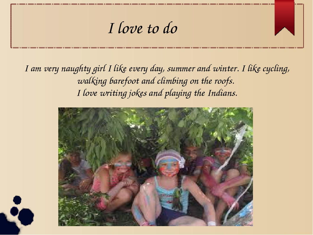 I love to do I am very naughty girl I like every day, summer and winter. I li...
