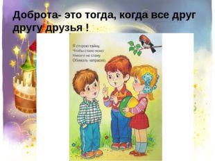 Доброта- это тогда, когда все друг другу друзья !