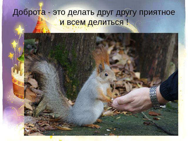 Доброта - это делать друг другу приятное и всем делиться !