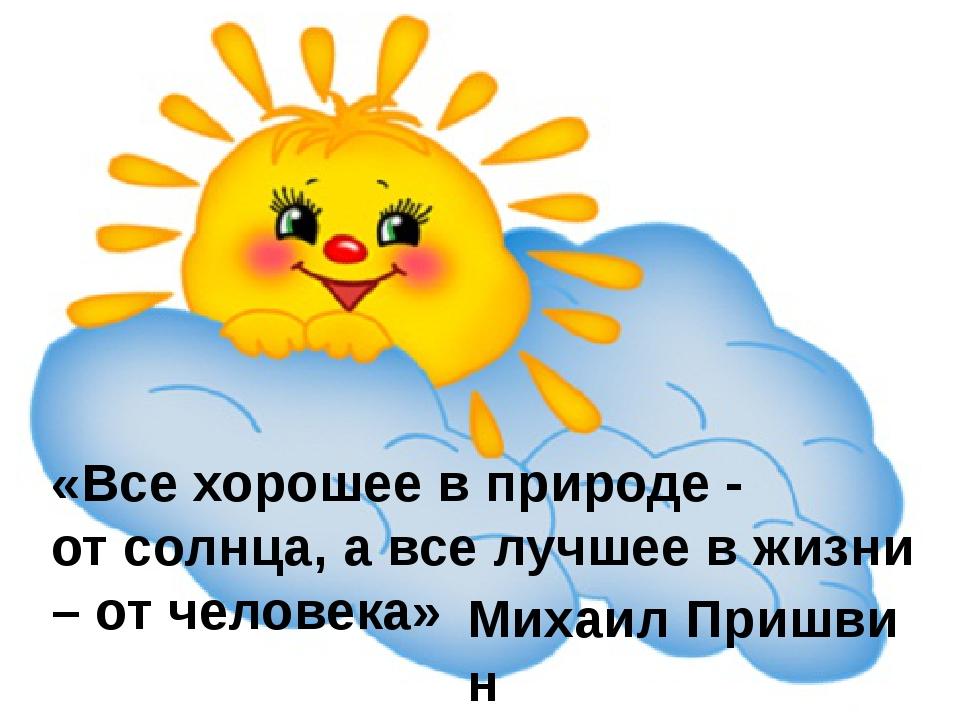 «Все хорошее в природе - отсолнца, а все лучшее в жизни – отчеловека» Михаи...