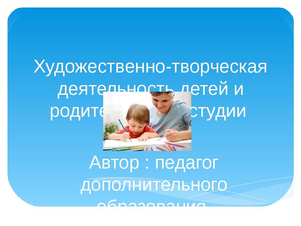 Художественно-творческая деятельность детей и родителей в изостудии Автор : п...
