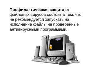 Профилактическая защита от файловых вирусов состоит в том, что не рекомендует