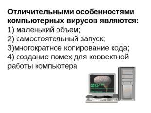 Отличительными особенностями компьютерных вирусов являются: 1)маленький объе