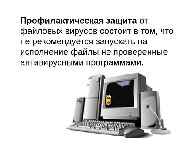 Профилактическая защита от файловых вирусов состоит в том, что не рекомендует...