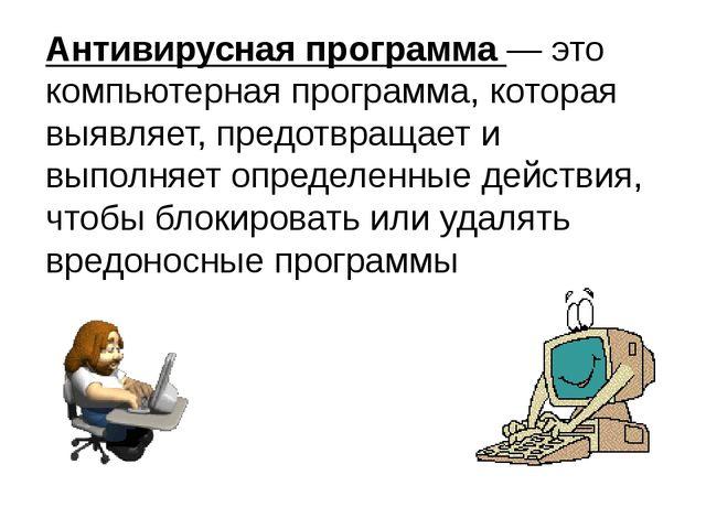 Антивирусная программа — это компьютерная программа, которая выявляет, предот...