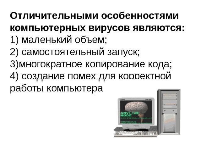Отличительными особенностями компьютерных вирусов являются: 1)маленький объе...