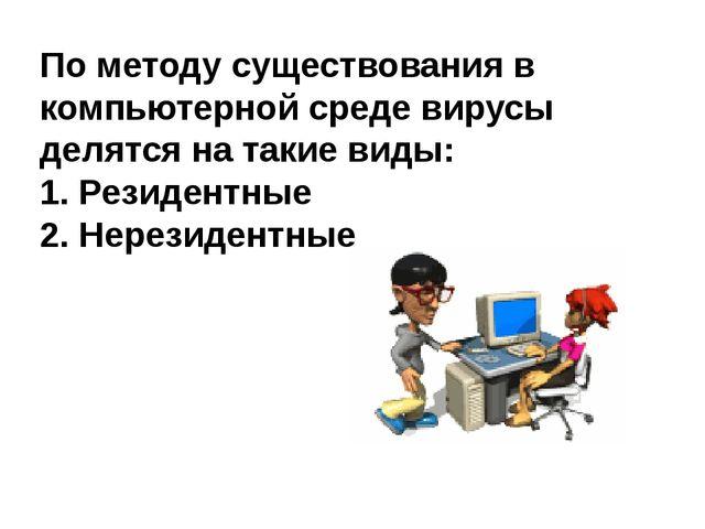 По методу существования в компьютерной среде вирусы делятся на такие виды: 1....