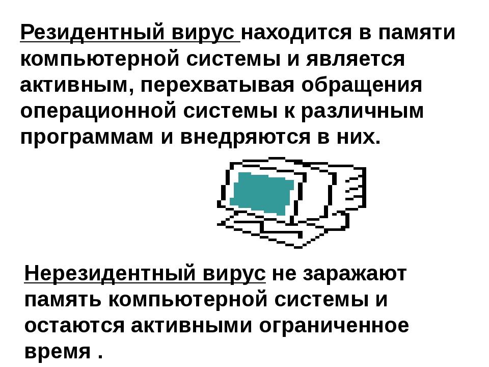 Резидентный вирус находится в памяти компьютерной системы и является активным...