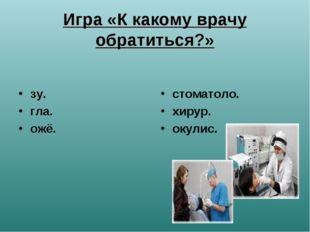 Игра «К какому врачу обратиться?» зу. гла. ожё. стоматоло. хирур. окулис.