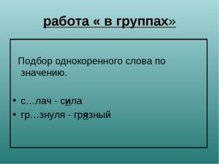 работа « в группах» Подбор однокоренного слова по значению. с…лач - сила гр…з