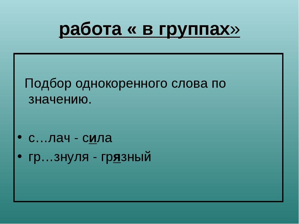 работа « в группах» Подбор однокоренного слова по значению. с…лач - сила гр…з...