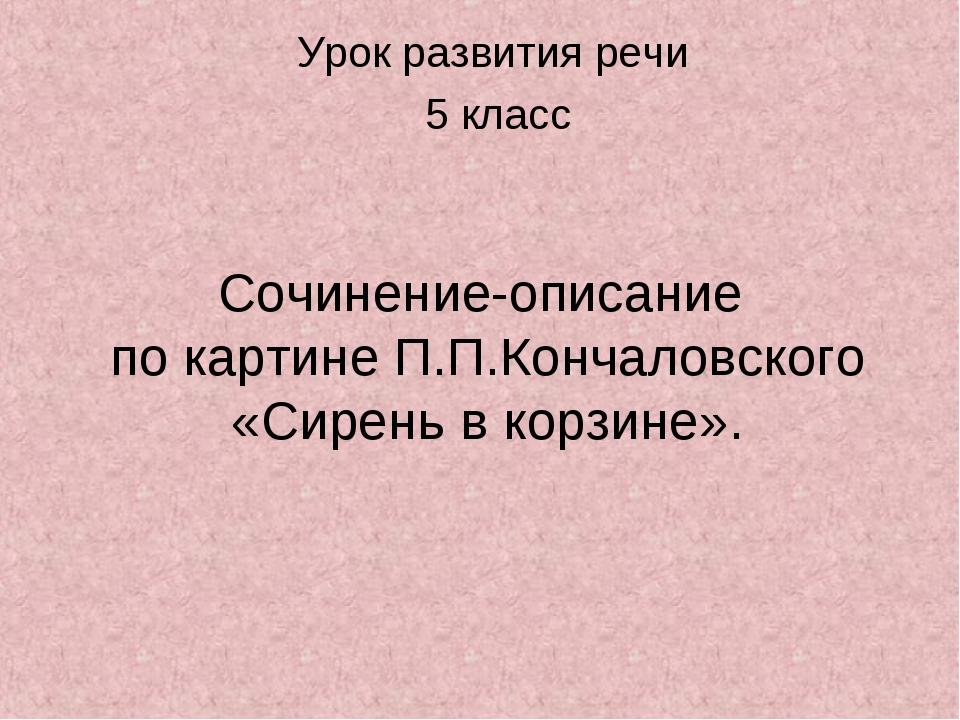 Сочинение-описание по картине П.П.Кончаловского «Сирень в корзине». Урок разв...