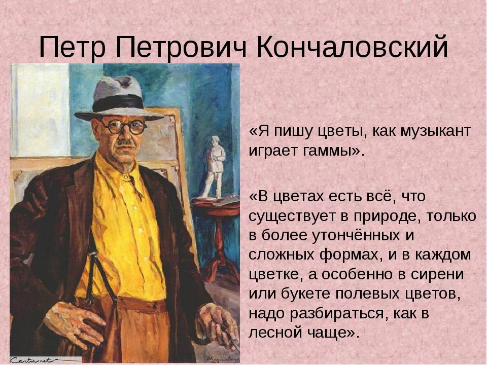 Петр Петрович Кончаловский «Я пишу цветы, как музыкант играет гаммы». «В цве...