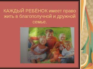 КАЖДЫЙ РЕБЁНОК имеет право жить в благополучной и дружной семье.