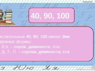 Числительные 40, 90, 100 имеют две падежные формы: И., В.п. – сорок, девянос