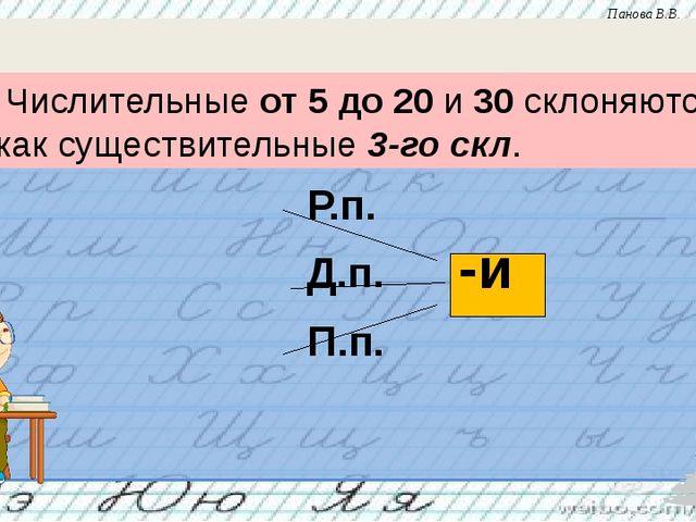 Р.п. Д.п. П.п. -и Числительные от 5 до 20 и 30 склоняются как существительны...