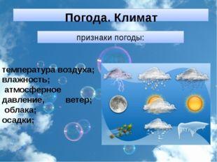 признаки погоды: температура воздуха; влажность; атмосферное давление, ветер;