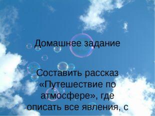 Домашнее задание Составить рассказ «Путешествие по атмосфере», где описать вс