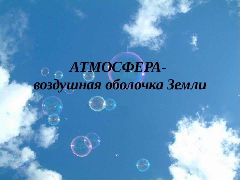 АТМОСФЕРА- воздушная оболочка Земли