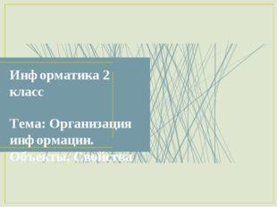 Информатика 2 класс Тема: Организация информации. Объекты. Свойства