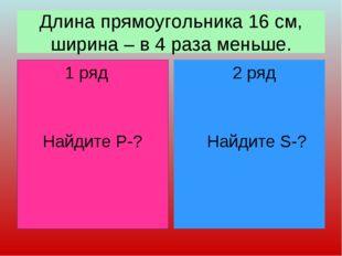 Длина прямоугольника 16 см, ширина – в 4 раза меньше. 1 ряд Найдите Р-? 2 ряд